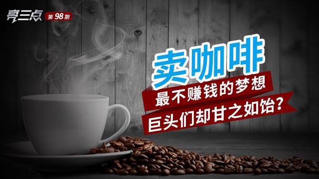 亮三点98期:卖咖啡,最不赚钱的梦想巨头们却甘之如饴?