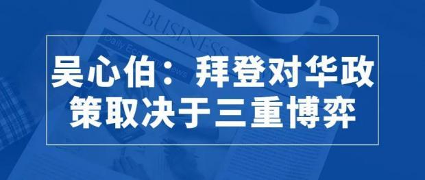 吴心伯:拜登对华政策取决于三重博弈
